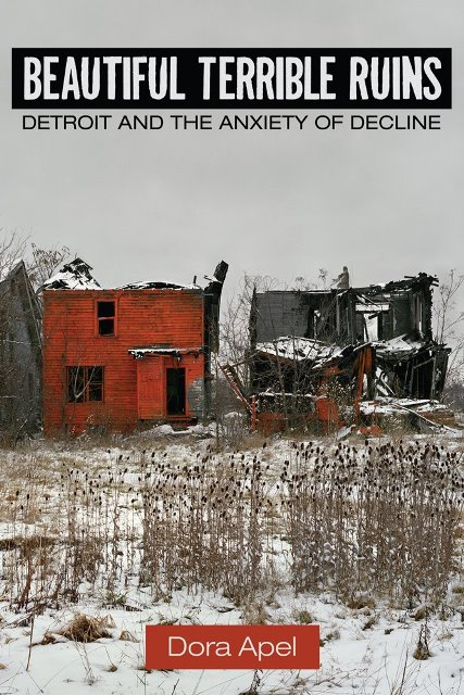 Apel, Dora.  Beautiful Terrible Ruins: Detroit and the Anxiety of Decline